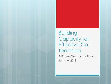 Building Capacity for Effective Co- Teaching EdPower Teacher Institute Summer 2013.