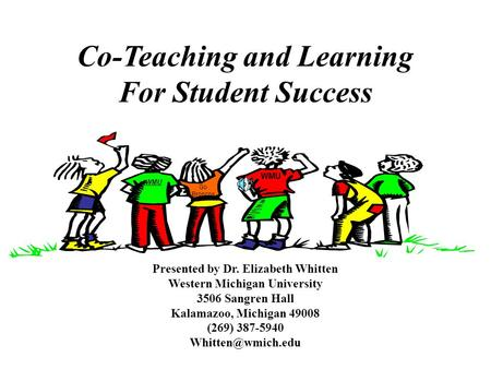 Co-Teaching and Learning For Student Success Presented by Dr. Elizabeth Whitten Western Michigan University 3506 Sangren Hall Kalamazoo, Michigan 49008.
