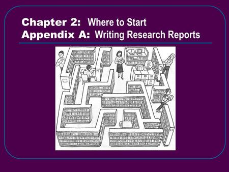 Chapter 2: Where to Start Appendix A: Writing Research Reports.