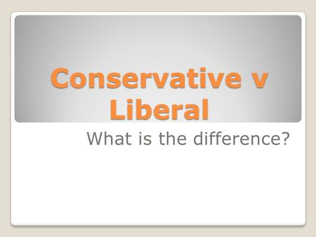 Conservative v Liberal What is the difference?. Conservatives Are more likely to be Republican Tend to favor traditional social values  What are some.