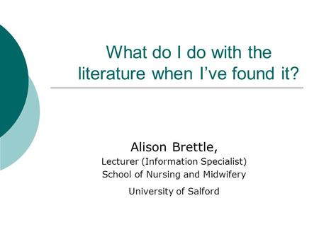 What do I do with the literature when I've found it? Alison Brettle, Lecturer (Information Specialist) School of Nursing and Midwifery University of Salford.