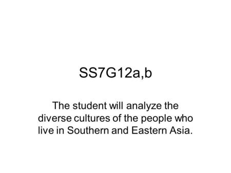 SS7G12a,b The student will analyze the diverse cultures of the people who live in Southern and Eastern Asia.