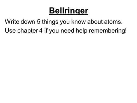 Bellringer Write down 5 things you know about atoms.
