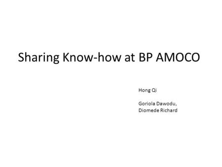 Sharing Know-how at BP AMOCO Hong Qi Goriola Dawodu, Diomede Richard.