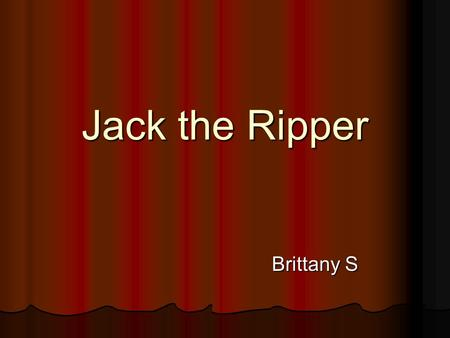 Jack the Ripper Brittany S. Jack The Ripper The murders occurred in London more than a hundred years ago. The murders occurred in London more than a hundred.