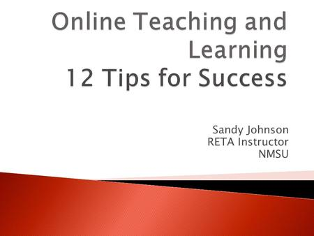 Sandy Johnson RETA Instructor NMSU.  Communication is the most important element  Discussion Board  Email  Chat Rooms  Conferencing  Face to Face.