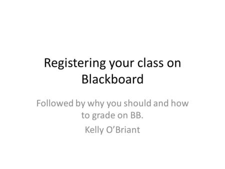 Registering your class on Blackboard Followed by why you should and how to grade on BB. Kelly O'Briant.