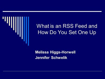 What is an RSS Feed and How Do You Set One Up Melissa Higgs-Horwell Jennifer Schwelik.