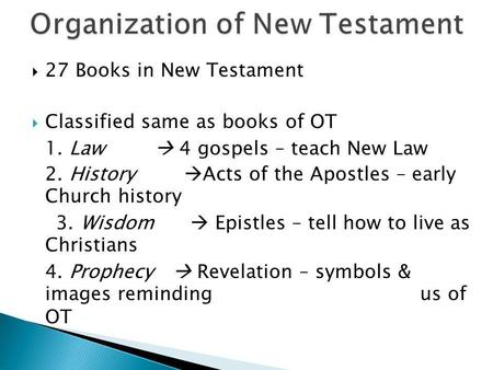  27 Books in New Testament  Classified same as books of OT 1. Law  4 gospels – teach New Law 2. History  Acts of the Apostles – early Church history.