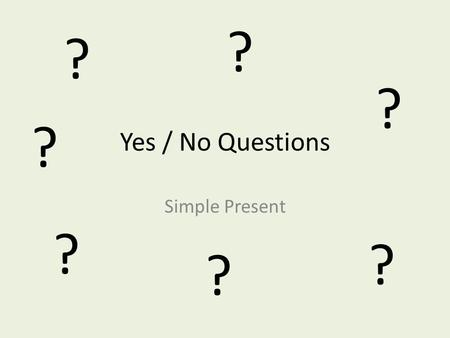 ? ? ? Yes / No Questions ? Simple Present ? ? ?.