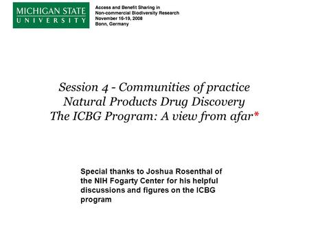 Session 4 - Communities of practice Natural Products Drug Discovery The ICBG Program: A view from afar* Special thanks to Joshua Rosenthal of the NIH Fogarty.