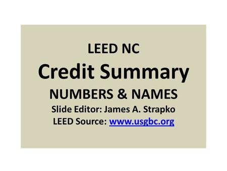 LEED NC Credit Summary NUMBERS & NAMES Slide Editor: James A. Strapko LEED Source: www.usgbc.orgwww.usgbc.org.