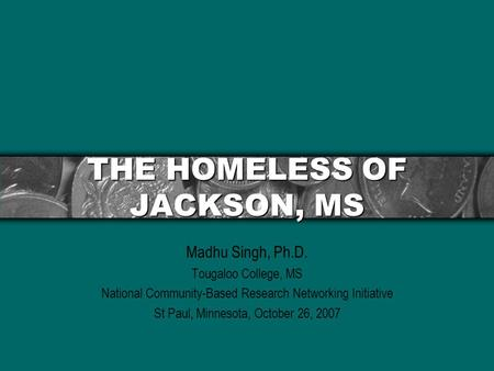 THE HOMELESS OF JACKSON, MS Madhu Singh, Ph.D. Tougaloo College, MS National Community-Based Research Networking Initiative St Paul, Minnesota, October.