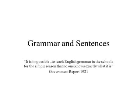 "Grammar and Sentences ""It is impossible ..to teach English grammar in the schools for the simple reason that no one knows exactly what it is"" Government."