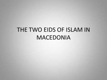 THE TWO EIDS OF ISLAM IN MACEDONIA. RELIGIONS IN MACEDONIA Different countries celebrate different types of holidays. In my country Macedonia different.