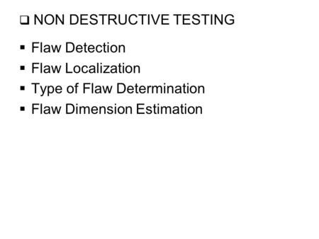  NON DESTRUCTIVE TESTING  Flaw Detection  Flaw Localization  Type of Flaw Determination  Flaw Dimension Estimation.