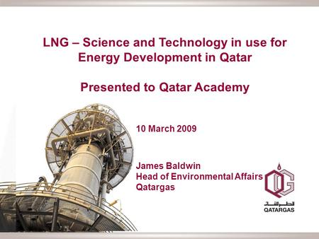 LNG – Science and Technology in use for Energy Development in Qatar Presented to Qatar Academy 10 March 2009 James Baldwin Head of Environmental Affairs.