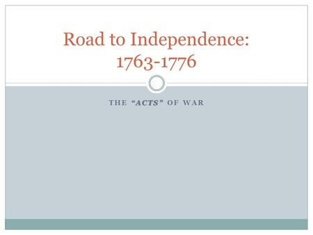 """ACTS"" THE ""ACTS"" OF WAR Road to Independence: 1763-1776."
