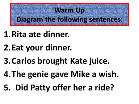 Warm Up Diagram the following sentences: 1.Rita ate dinner. 2.Eat your dinner. 3.Carlos brought Kate juice. 4.The genie gave Mike a wish. 5. Did Patty.