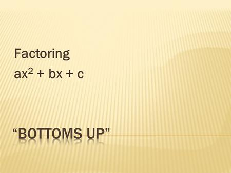 "Factoring ax2 + bx + c ""Bottoms Up""."