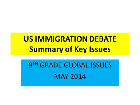 US IMMIGRATION DEBATE Summary of Key Issues 9 TH GRADE GLOBAL ISSUES MAY 2014.