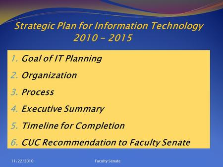 Strategic Plan for Information Technology 2010 - 2015 1. Goal of IT Planning 2. Organization 3. Process 4. Executive Summary 5. Timeline for Completion.