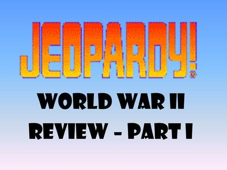 World War II Review – part I 100 200 400 300 400 WWII 300 200 400 200 100 500 100.