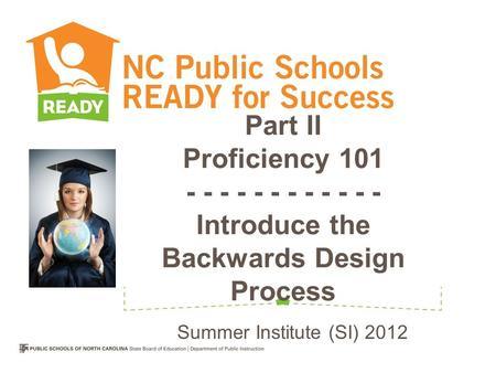 Part II Proficiency 101 - - - - - - - - - - - - Introduce the Backwards Design Process Summer Institute (SI) 2012.