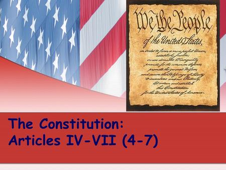 The Constitution: Articles IV-VII (4-7). Article IV (4) Concerns the States All states will honor the laws of other states. Examples: If you get married.