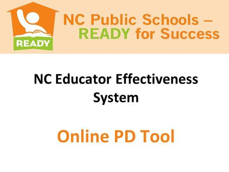NC Educator Effectiveness System Online PD Tool. Outcomes Preview the Online PD Tool and its functions. Discuss the connection between the teacher evaluation.
