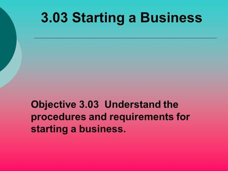 3.03 Starting a Business Objective 3.03 Understand the procedures and requirements for starting a business.