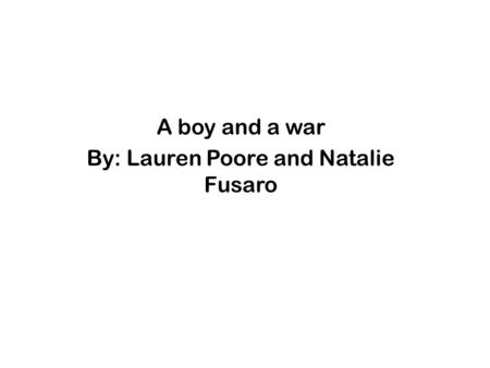 A boy and a war By: Lauren Poore and Natalie Fusaro.