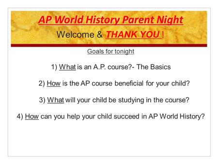 AP World History Parent Night Welcome & THANK YOU ! Goals for tonight 1) What is an A.P. course?- The Basics 2) How is the AP course beneficial for your.