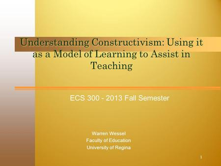 ECS 300 - 2013 Fall Semester Understanding Constructivism: Using it as a Model of Learning to Assist in Teaching Warren Wessel Faculty of Education University.