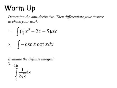 Warm Up Determine the anti-derivative. Then differentiate your answer to check your work. 1. 2. Evaluate the definite integral: 3.