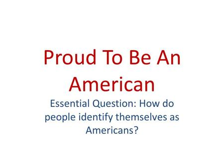 Proud To Be An American Essential Question: How do people identify themselves as Americans?
