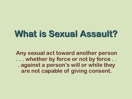 What is Sexual Assault? Any sexual act toward another person... whether by force or not by force... against a person's will or while they are not capable.