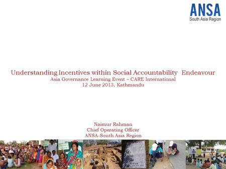 Understanding Incentives within Social Accountability Endeavour Asia Governance Learning Event – CARE International 12 June 2013, Kathmandu Naimur Rahman.