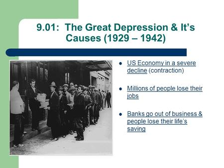 9.01: The Great Depression & It's Causes (1929 – 1942) US Economy in a severe decline (contraction) Millions of people lose their jobs Banks go out of.