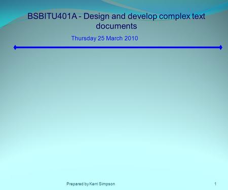 BSBITU401A - Design and develop complex text documents Thursday 25 March 2010 1Prepared by Kerri Simpson.