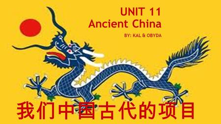 UNIT 11 Ancient China BY: KAL & OBYDA 我们中国古代的项目. Vocabulary Oracle- A prediction by a wise person. Legalism- A belief that people were bad by nature and.