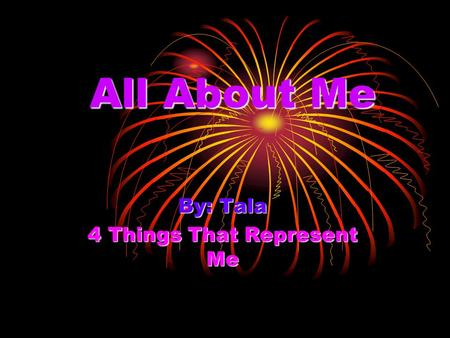All About Me By: Tala 4 Things That Represent Me.