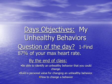 Days Objectives: My Unhealthy Behaviors Question of the day? 1-Find 87% of your max heart rate. By the end of class: Be able to identify an unhealthy behavior.