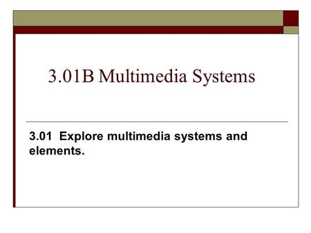 3.01B Multimedia Systems 3.01 Explore multimedia systems and elements.