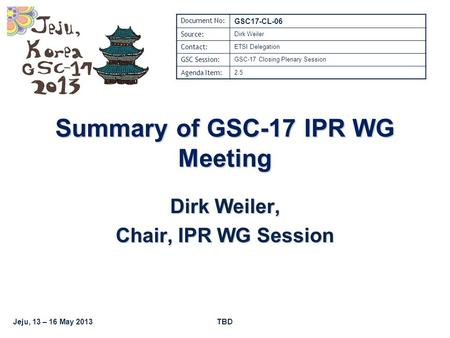 Jeju, 13 – 16 May 2013TBD Summary of GSC-17 IPR WG Meeting Dirk Weiler, Chair, IPR WG Session Document No: GSC17-CL-06 Source: Dirk Weiler Contact: ETSI.