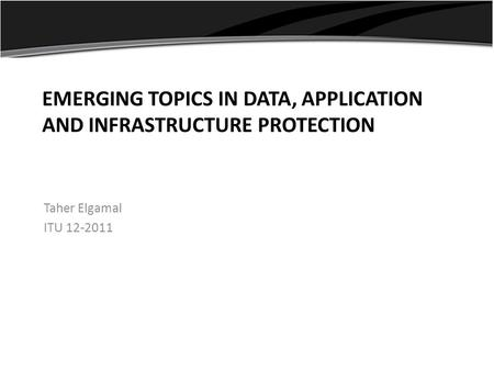 EMERGING TOPICS IN DATA, APPLICATION AND INFRASTRUCTURE PROTECTION Taher Elgamal ITU 12-2011.