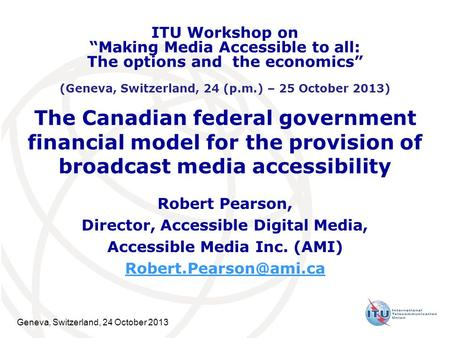 Geneva, Switzerland, 24 October 2013 The Canadian federal government financial model for the provision of broadcast media accessibility Robert Pearson,