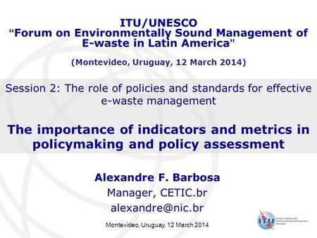 Montevideo, Uruguay, 12 March 2014 Session 2: The role of policies and standards for effective e-waste management The importance of indicators and metrics.