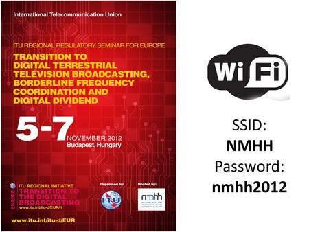 SSID: NMHH Password: nmhh2012. Outcome: May 2012: Regional Seminar for Europe on Digital Broadcasting Process of transition to digital broadcasting systems.