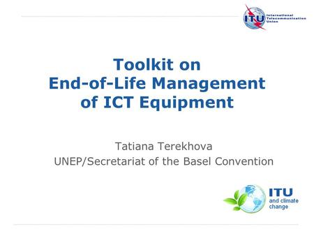 International Telecommunication Union Toolkit on End-of-Life Management of ICT Equipment Tatiana Terekhova UNEP/Secretariat of the Basel Convention.